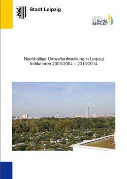Nachhaltige Umweltentwicklung in Leipzig. Indikatoren 2003/2004 – 2013/2014. Cover: Stadt Leipzig