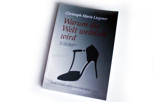 Christoph-Maria Liegener: Warum die Welt weiblich wird. Foto: Ralf Julke