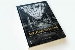 Christian Sünderwald: Verlassene Orte Mitteldeutschland. Faszination Industriekultur. Foto: Ralf Julke